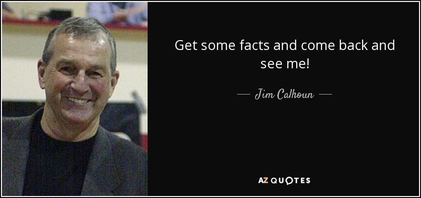 Get some facts and come back and see me! - Jim Calhoun
