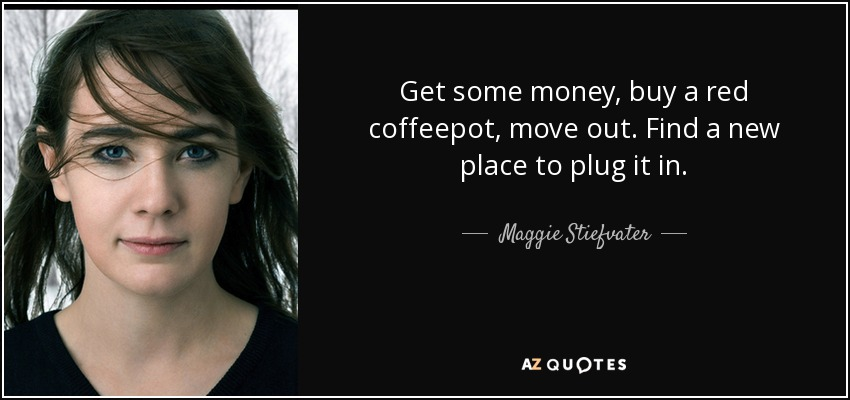 Get some money, buy a red coffeepot, move out. Find a new place to plug it in. - Maggie Stiefvater