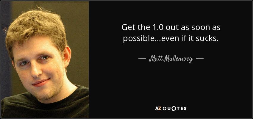 Get the 1.0 out as soon as possible...even if it sucks. - Matt Mullenweg