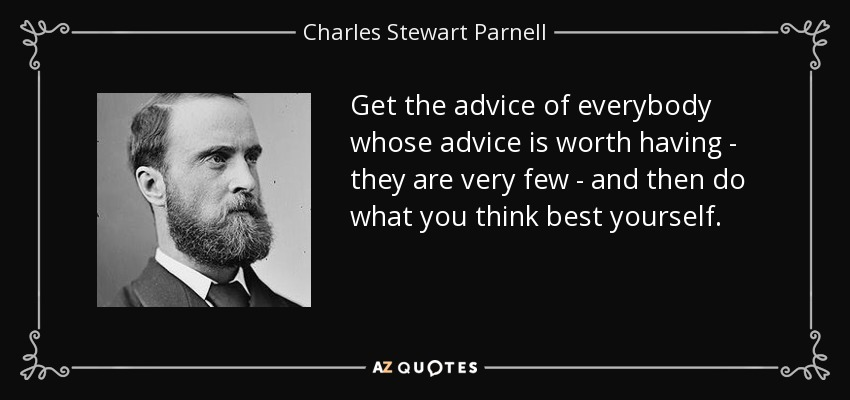 Get the advice of everybody whose advice is worth having - they are very few - and then do what you think best yourself. - Charles Stewart Parnell