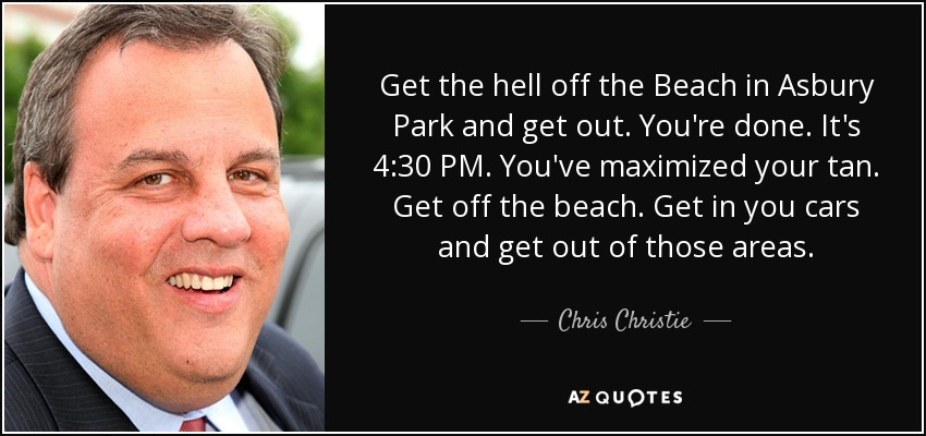 Get the hell off the Beach in Asbury Park and get out. You're done. It's 4:30 PM. You've maximized your tan. Get off the beach. Get in you cars and get out of those areas. - Chris Christie