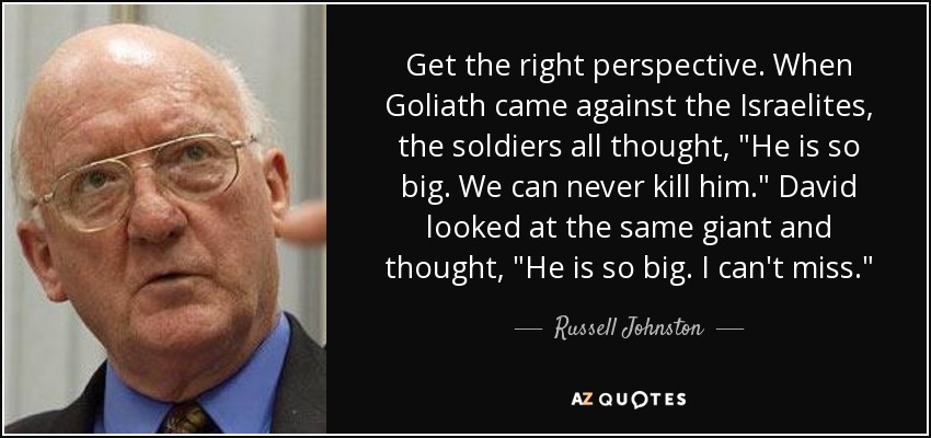 Get the right perspective. When Goliath came against the Israelites, the soldiers all thought,