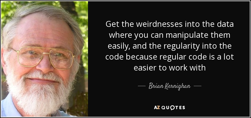 Get the weirdnesses into the data where you can manipulate them easily, and the regularity into the code because regular code is a lot easier to work with - Brian Kernighan