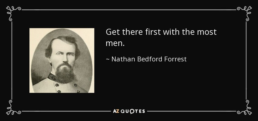 Get there first with the most men. - Nathan Bedford Forrest