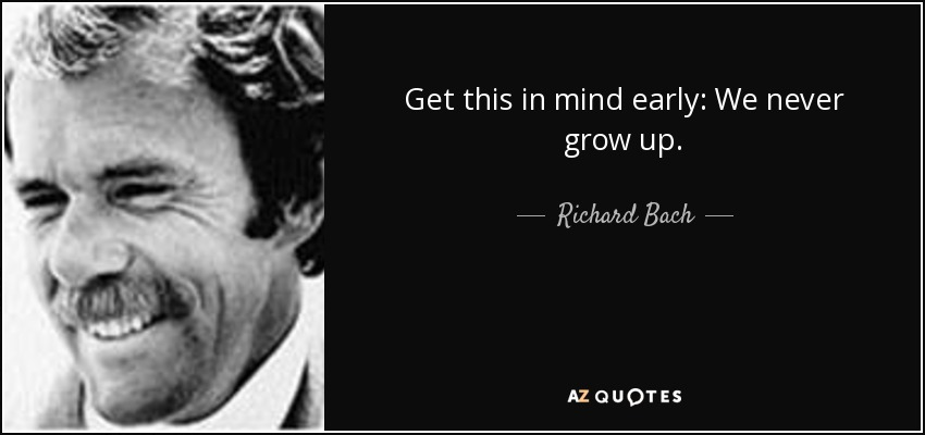 Get this in mind early: We never grow up. - Richard Bach