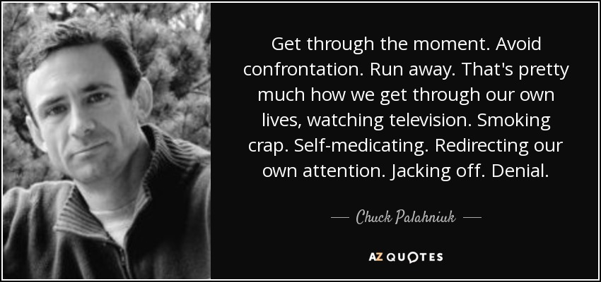 Get through the moment. Avoid confrontation. Run away. That's pretty much how we get through our own lives, watching television. Smoking crap. Self-medicating. Redirecting our own attention. Jacking off. Denial. - Chuck Palahniuk