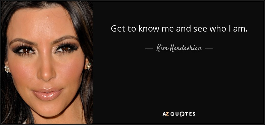 Get to know me and see who I am. - Kim Kardashian