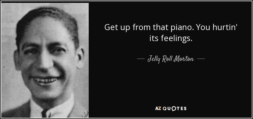Get up from that piano. You hurtin' its feelings. - Jelly Roll Morton