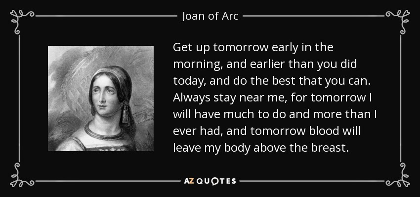 Get up tomorrow early in the morning, and earlier than you did today, and do the best that you can. Always stay near me, for tomorrow I will have much to do and more than I ever had, and tomorrow blood will leave my body above the breast. - Joan of Arc