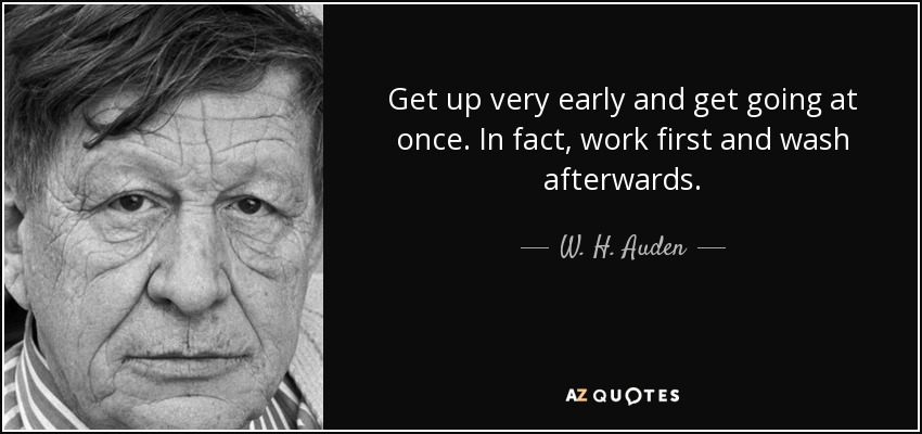Get up very early and get going at once. In fact, work first and wash afterwards. - W. H. Auden