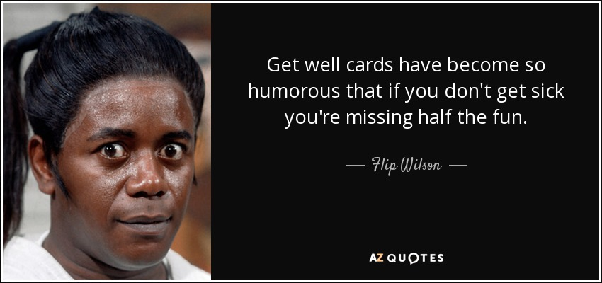 Get well cards have become so humorous that if you don't get sick you're missing half the fun. - Flip Wilson