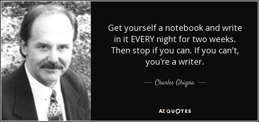 Get yourself a notebook and write in it EVERY night for two weeks. Then stop if you can. If you can't, you're a writer. - Charles Ghigna