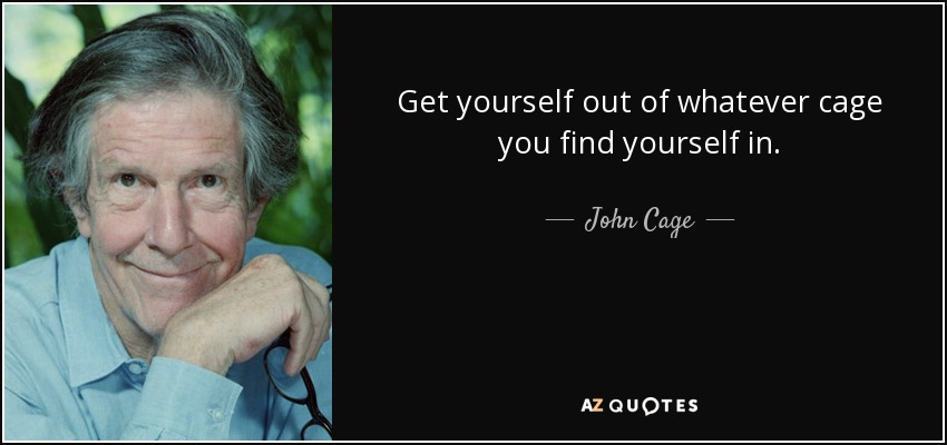 Get yourself out of whatever cage you find yourself in. - John Cage