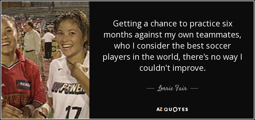 Getting a chance to practice six months against my own teammates, who I consider the best soccer players in the world, there's no way I couldn't improve. - Lorrie Fair
