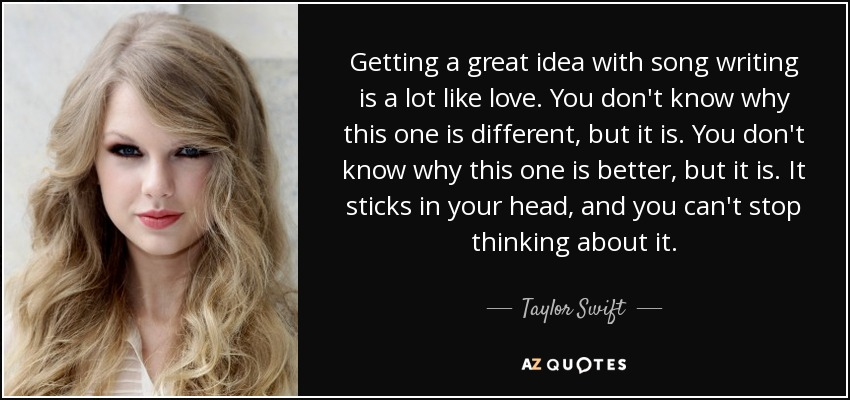Getting a great idea with song writing is a lot like love. You don't know why this one is different, but it is. You don't know why this one is better, but it is. It sticks in your head, and you can't stop thinking about it. - Taylor Swift