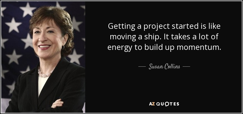 Getting a project started is like moving a ship. It takes a lot of energy to build up momentum. - Susan Collins