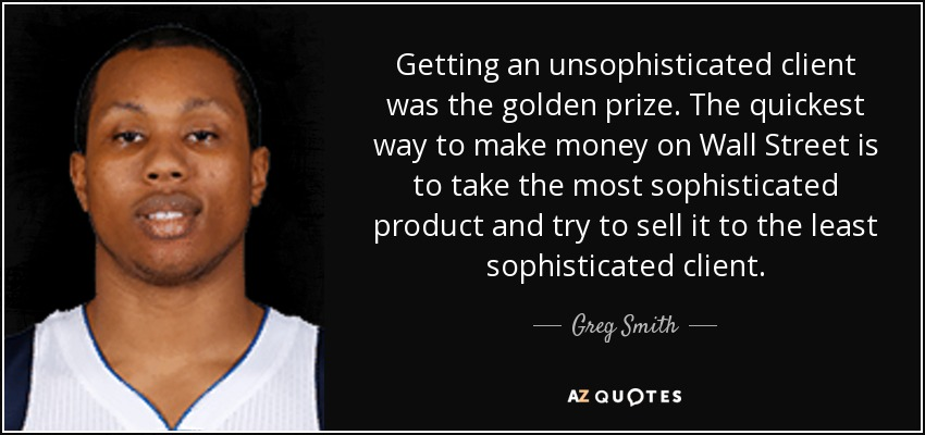 Getting an unsophisticated client was the golden prize. The quickest way to make money on Wall Street is to take the most sophisticated product and try to sell it to the least sophisticated client. - Greg Smith