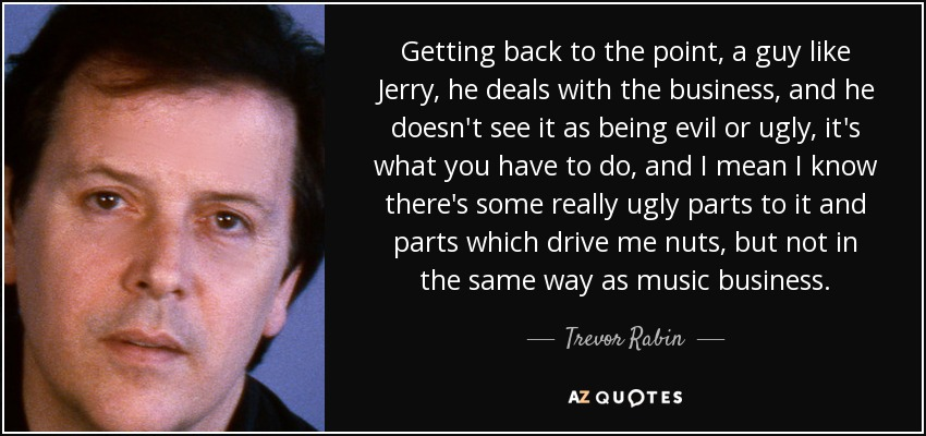 Getting back to the point, a guy like Jerry, he deals with the business, and he doesn't see it as being evil or ugly, it's what you have to do, and I mean I know there's some really ugly parts to it and parts which drive me nuts, but not in the same way as music business. - Trevor Rabin
