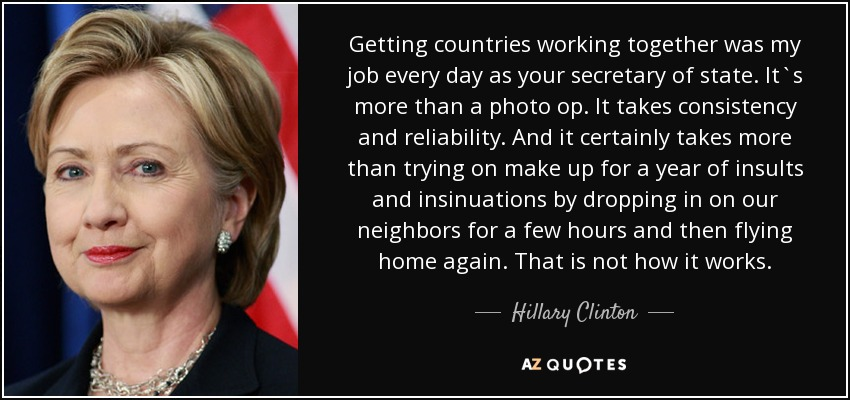 Getting countries working together was my job every day as your secretary of state. It`s more than a photo op. It takes consistency and reliability. And it certainly takes more than trying on make up for a year of insults and insinuations by dropping in on our neighbors for a few hours and then flying home again. That is not how it works. - Hillary Clinton