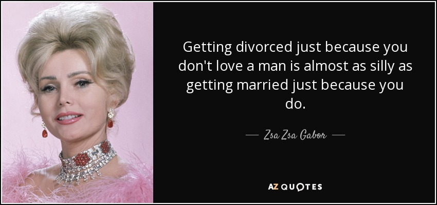 Getting divorced just because you don't love a man is almost as silly as getting married just because you do. - Zsa Zsa Gabor