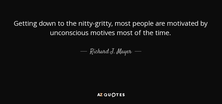 Getting down to the nitty-gritty, most people are motivated by unconscious motives most of the time. - Richard J. Mayer