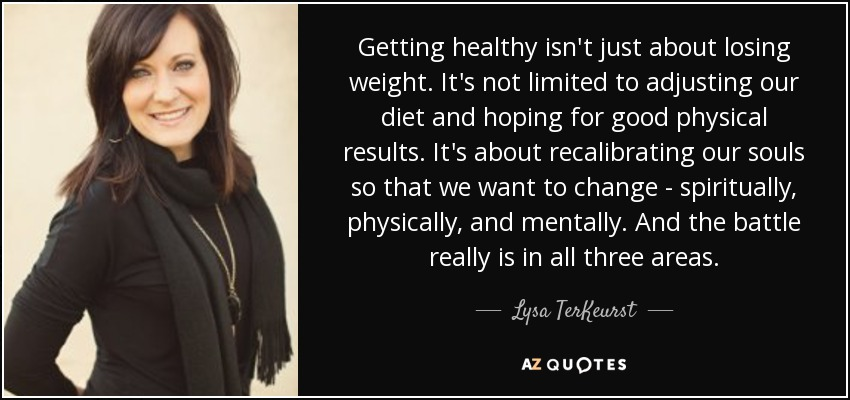 Getting healthy isn't just about losing weight. It's not limited to adjusting our diet and hoping for good physical results. It's about recalibrating our souls so that we want to change - spiritually, physically, and mentally. And the battle really is in all three areas. - Lysa TerKeurst