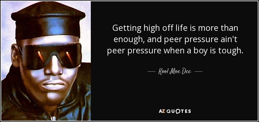 Getting high off life is more than enough, and peer pressure ain't peer pressure when a boy is tough. - Kool Moe Dee