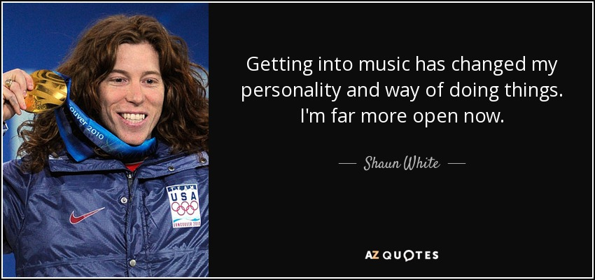 Getting into music has changed my personality and way of doing things. I'm far more open now. - Shaun White