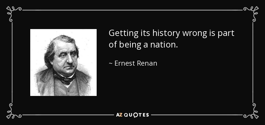 Getting its history wrong is part of being a nation. - Ernest Renan