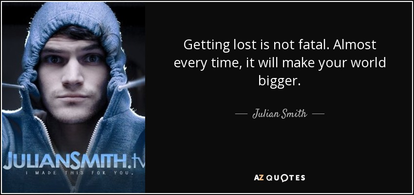 Getting lost is not fatal. Almost every time, it will make your world bigger. - Julian Smith