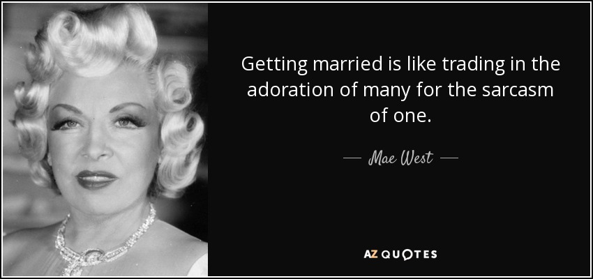 Getting married is like trading in the adoration of many for the sarcasm of one. - Mae West