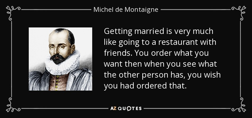Getting married is very much like going to a restaurant with friends. You order what you want then when you see what the other person has, you wish you had ordered that. - Michel de Montaigne
