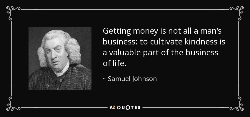 Getting money is not all a man's business: to cultivate kindness is a valuable part of the business of life. - Samuel Johnson