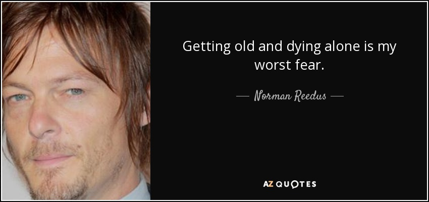 Getting old and dying alone is my worst fear. - Norman Reedus