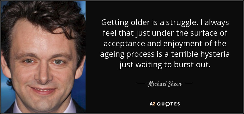 Getting older is a struggle. I always feel that just under the surface of acceptance and enjoyment of the ageing process is a terrible hysteria just waiting to burst out. - Michael Sheen