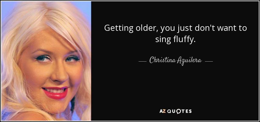 Getting older, you just don't want to sing fluffy. - Christina Aguilera