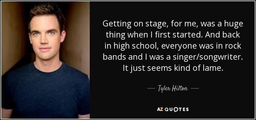 Getting on stage, for me, was a huge thing when I first started. And back in high school, everyone was in rock bands and I was a singer/songwriter. It just seems kind of lame. - Tyler Hilton