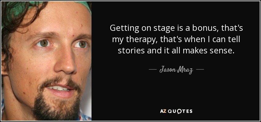 Getting on stage is a bonus, that's my therapy, that's when I can tell stories and it all makes sense. - Jason Mraz