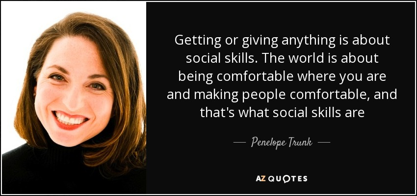 Getting or giving anything is about social skills. The world is about being comfortable where you are and making people comfortable, and that's what social skills are - Penelope Trunk