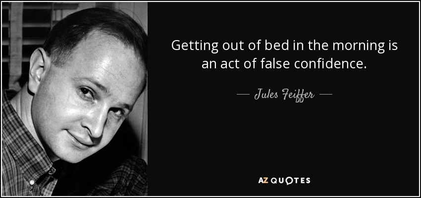 Getting out of bed in the morning is an act of false confidence. - Jules Feiffer