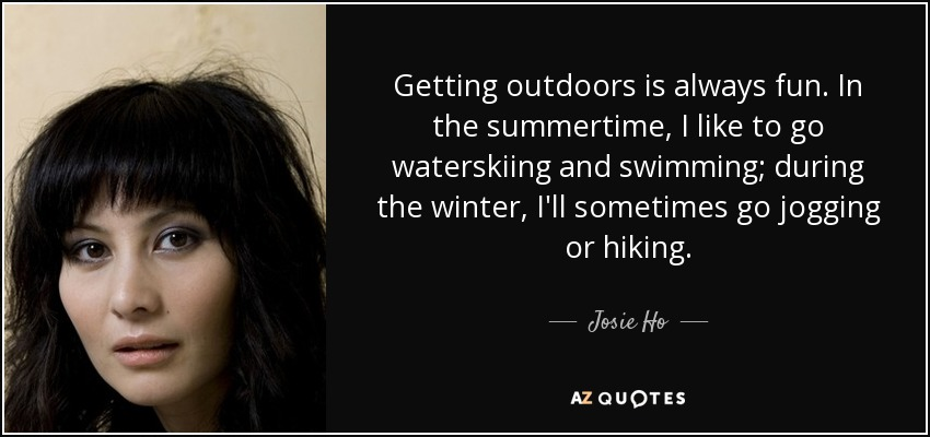 Getting outdoors is always fun. In the summertime, I like to go waterskiing and swimming; during the winter, I'll sometimes go jogging or hiking. - Josie Ho