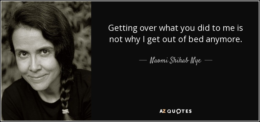 Getting over what you did to me is not why I get out of bed anymore. - Naomi Shihab Nye