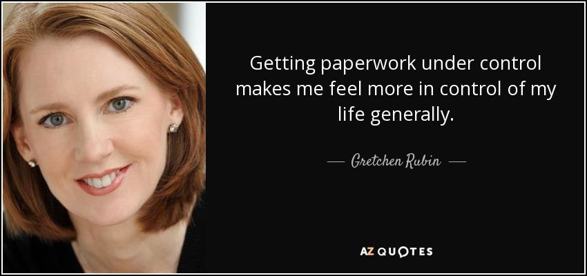 Getting paperwork under control makes me feel more in control of my life generally. - Gretchen Rubin