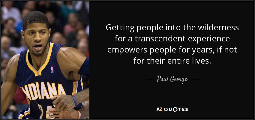 Getting people into the wilderness for a transcendent experience empowers people for years, if not for their entire lives. - Paul George