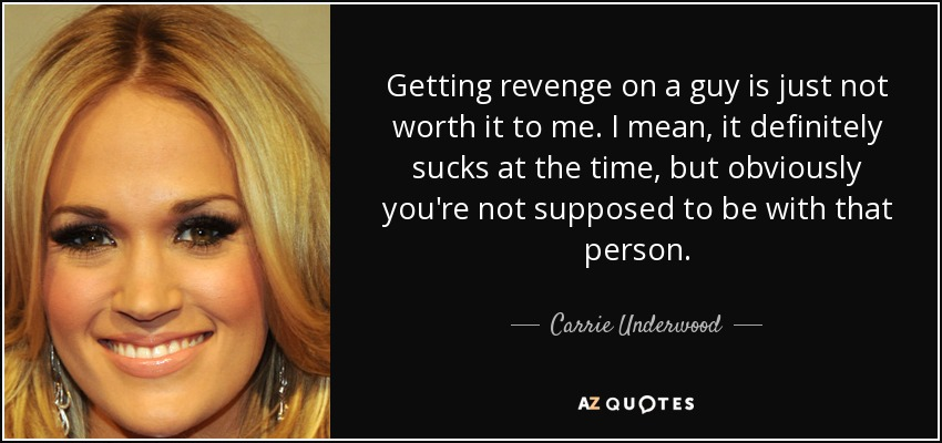 Getting revenge on a guy is just not worth it to me. I mean, it definitely sucks at the time, but obviously you're not supposed to be with that person. - Carrie Underwood