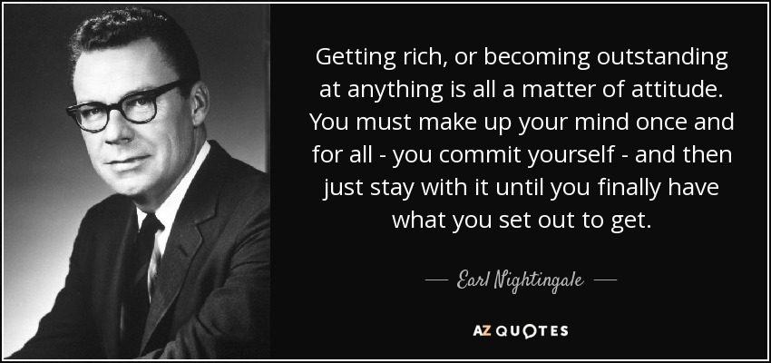 Getting rich, or becoming outstanding at anything is all a matter of attitude. You must make up your mind once and for all - you commit yourself - and then just stay with it until you finally have what you set out to get. - Earl Nightingale