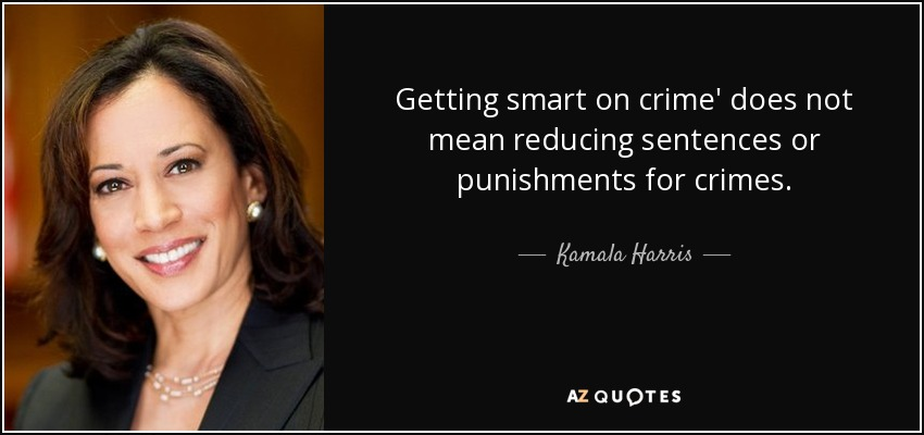 Getting smart on crime' does not mean reducing sentences or punishments for crimes. - Kamala Harris
