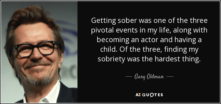 Getting sober was one of the three pivotal events in my life, along with becoming an actor and having a child. Of the three, finding my sobriety was the hardest thing. - Gary Oldman