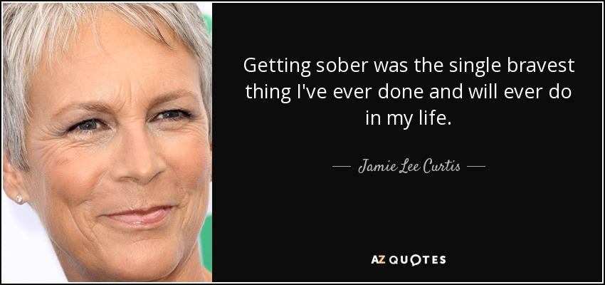 Getting sober was the single bravest thing I've ever done and will ever do in my life. - Jamie Lee Curtis
