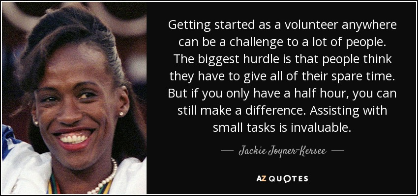 Getting started as a volunteer anywhere can be a challenge to a lot of people. The biggest hurdle is that people think they have to give all of their spare time. But if you only have a half hour, you can still make a difference. Assisting with small tasks is invaluable. - Jackie Joyner-Kersee